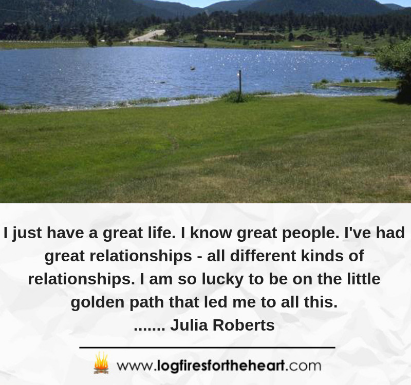 I just have a great life. I know great people. I've had great relationships - all different kinds of relationships. I am so lucky to be on the little golden path that led me to all this........ Julia Roberts