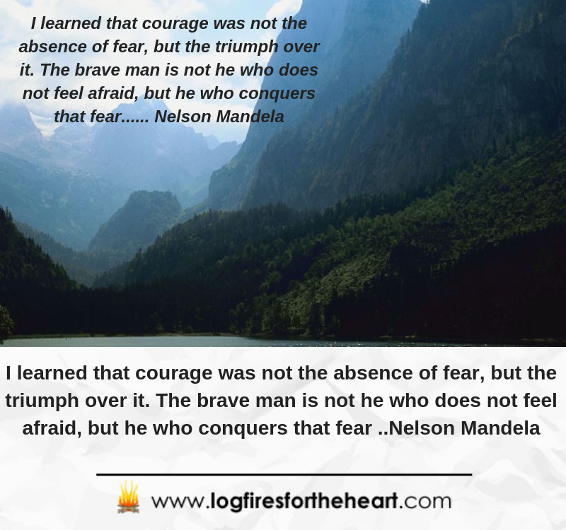 I learned that courage was not the absence of fear, but the triumph over it. The brave man is not he who does not feel afraid, but he who conquers that fear.... Nelson Mandela