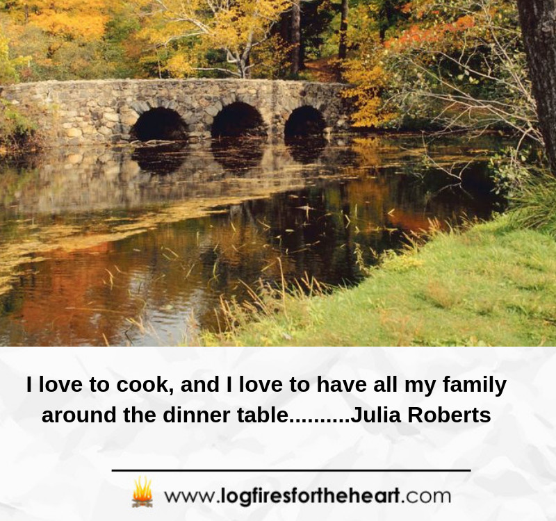 I love to cook, and I love to have all my family around the dinner table..........Julia Roberts