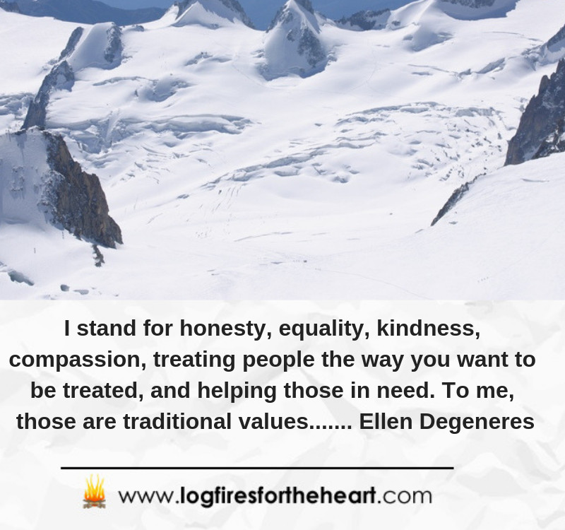 I stand for honesty, equality, kindness, compassion, treating people the way you want to be treated, and helping those in need. To me, those are traditional values....... Ellen Degeneres.