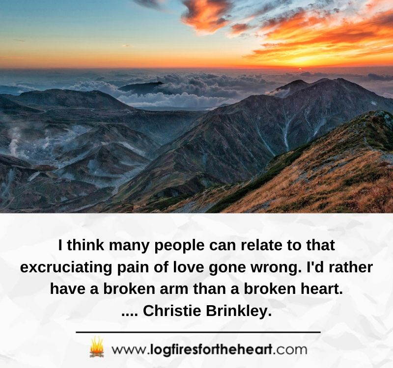 I think many people can relate to that excruciating pain of love gone wrong. I'd rather have a broken arm than a broken heart..... Christie Brinkley.