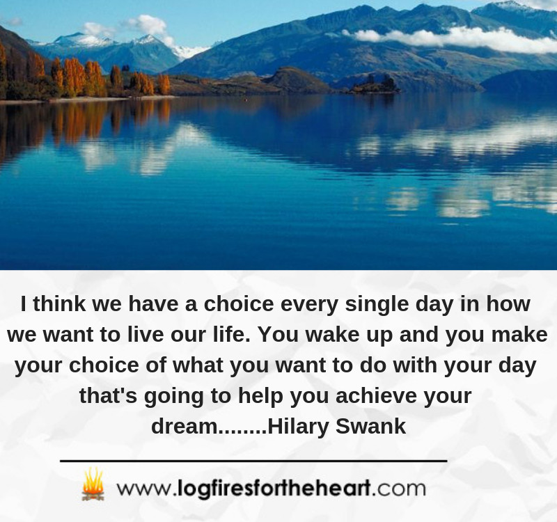 I think we have a choice every single day in how we want to live our life. You wake up and you make your choice of what you want to do with your day that's going to help you achieve your dream........Hilary Swank