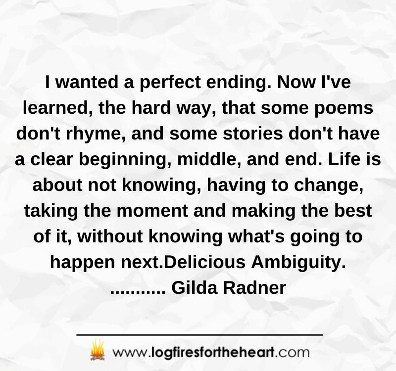 I wanted a perfect ending. Now I've learned, the hard way, that some poems don't rhyme, and some stories don't have a clear beginning, middle, and end. Life is about not knowing, having to change, taking the moment and making the best of it, without knowing what's going to happen next. Delicious Ambiguity............ Gilda Radner