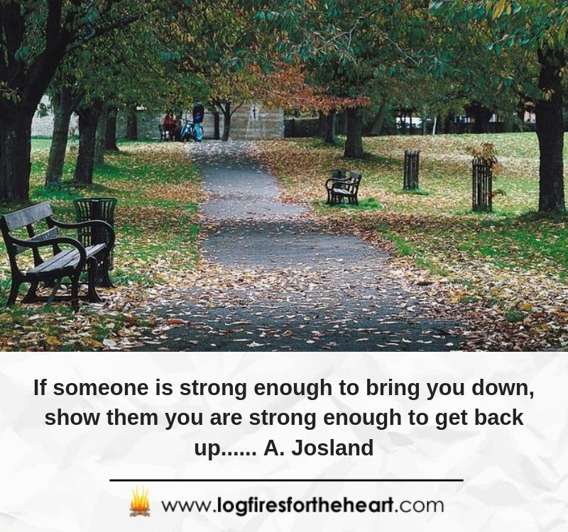 If someone is strong enough to bring you down, show them you are strong enough to get back up...... A. Josland