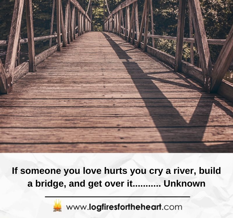 If someone you love hurts you cry a river, build a bridge, and get over it........... Unknown