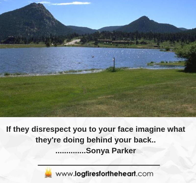 If they disrespect you to your face imagine what they're doing behind your back................Sonya Parker