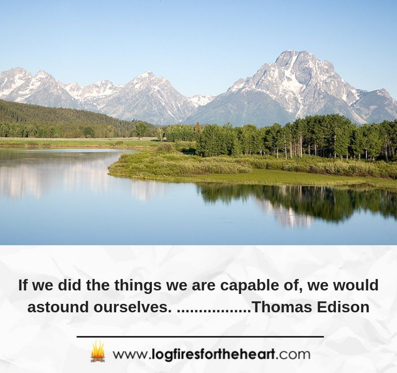 If we did the things we are capable of, we would astound ourselves. .......................Thomas Edison