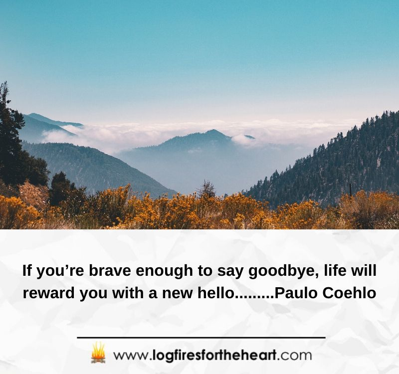 If you're brave enough to say goodbye, life will reward you with a new hello.........Paulo Coehlo