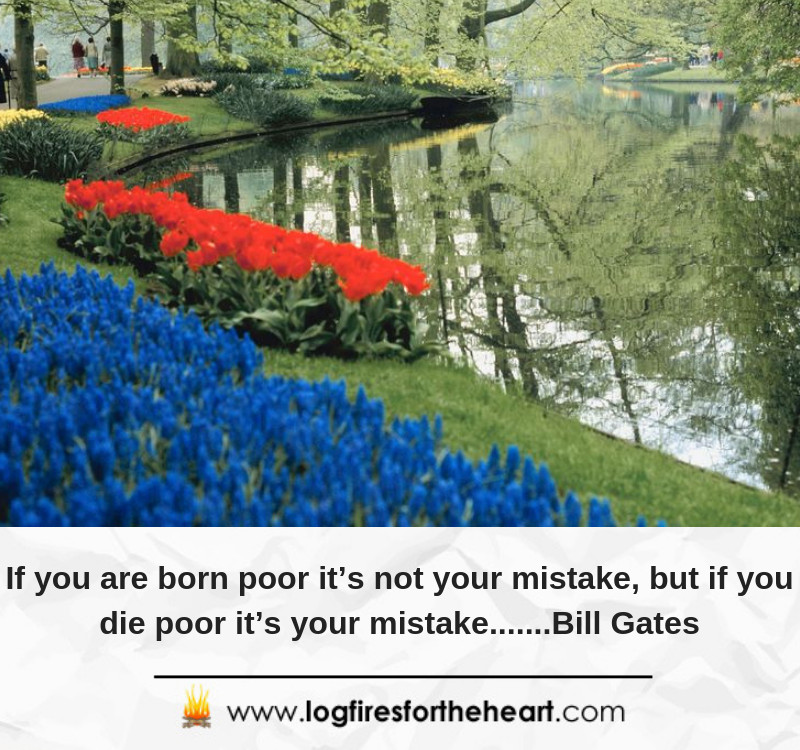 If you are born poor it's not your mistake, but if you die poor it's your mistake.......Bill Gates