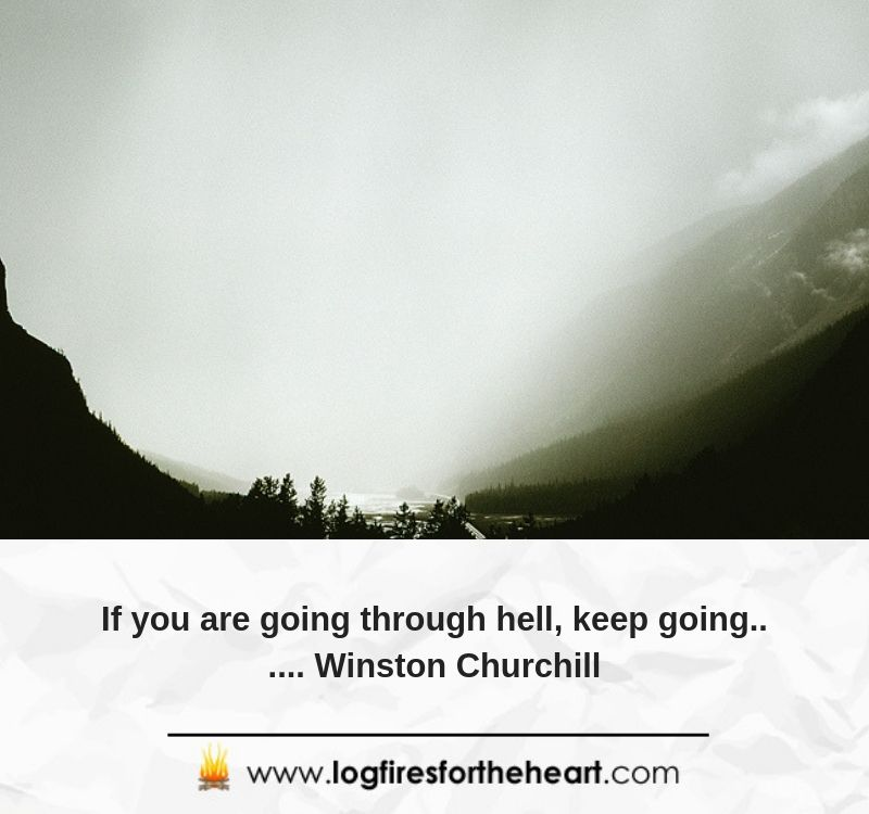 If you are going through hell, keep going...... Winston Churchill