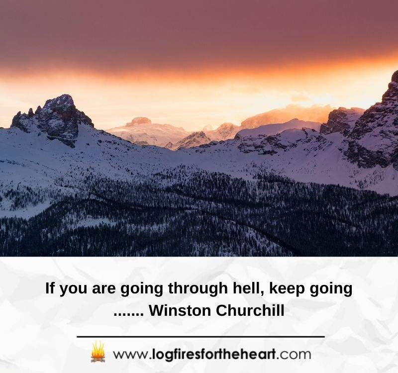 If you are going through hell, keep going....... Winston Churchill