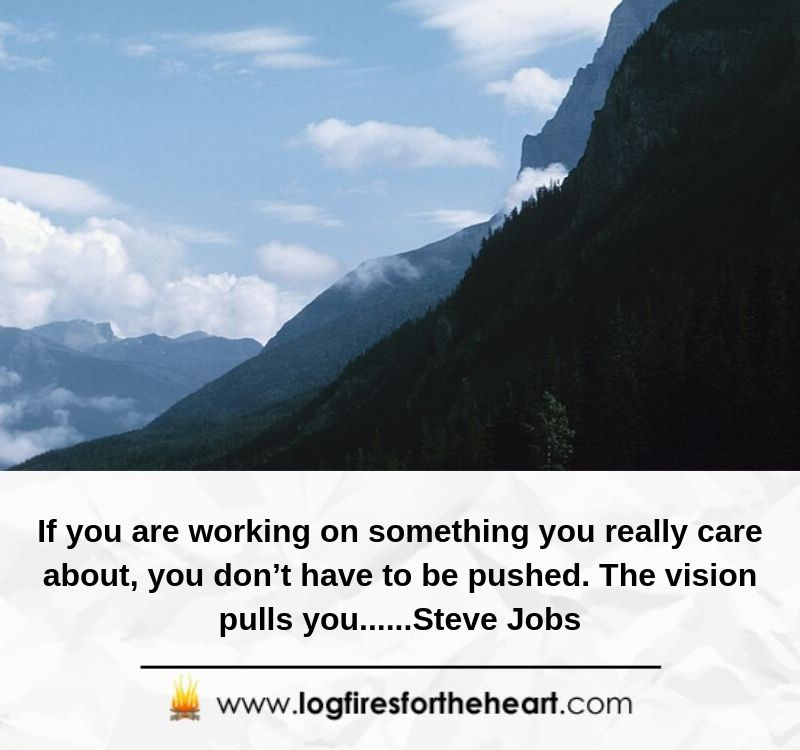 If you are working on something you really care about, you don't have to be pushed. The vision pulls you......Steve Jobs