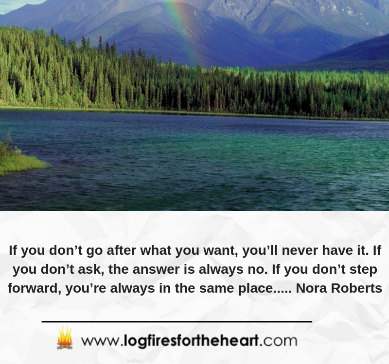 If you don't go after what you want, you'll never have it. If you don't ask, the answer is always no. If you don't step forward, you're always in the same place..... Nora Roberts