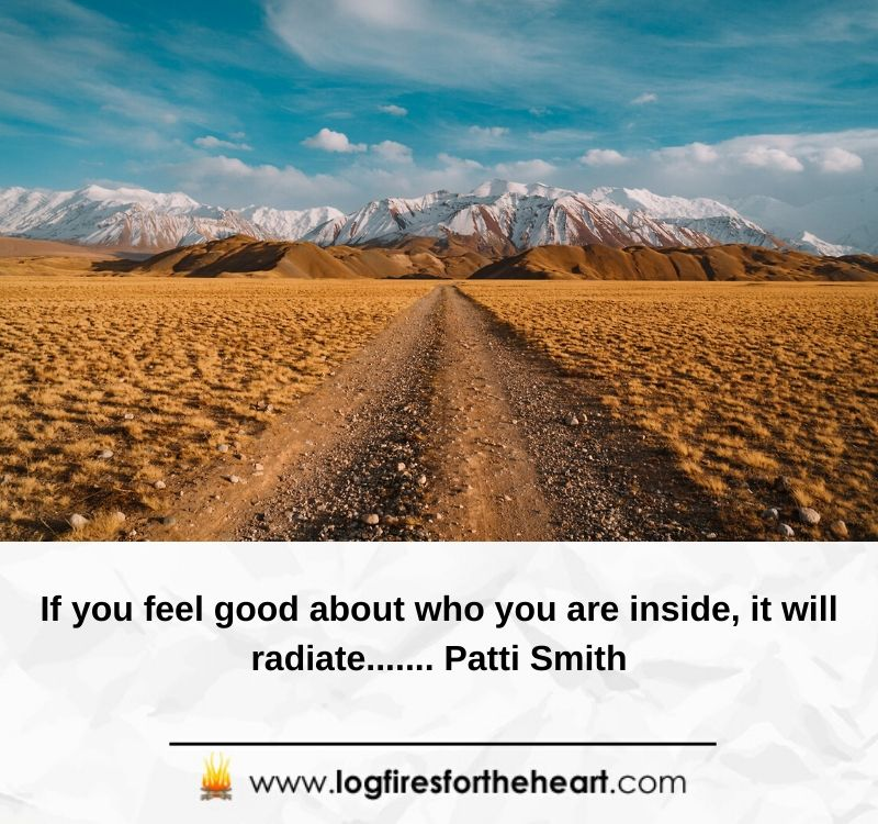 If you feel good about who you are inside, it will radiate....... Patti Smith