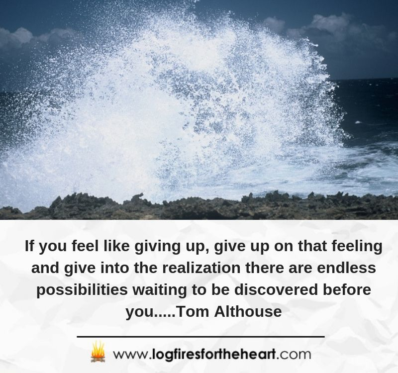 If you feel like giving up, give up on that feeling and give into the realization there are endless possibilities waiting to be discovered before you.....Tom Althouse