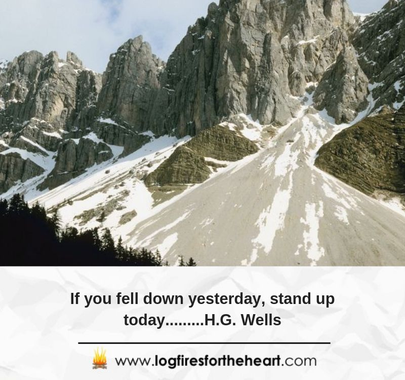 If you fell down yesterday, stand up today..........H.G. Wells