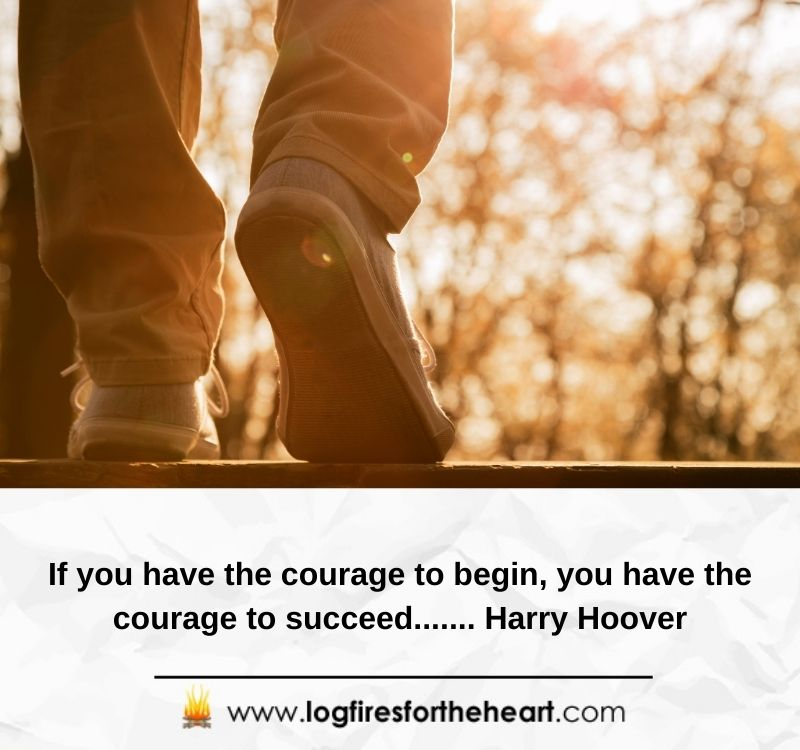 If you have the courage to begin, you have the courage to succeed....... Harry Hoover