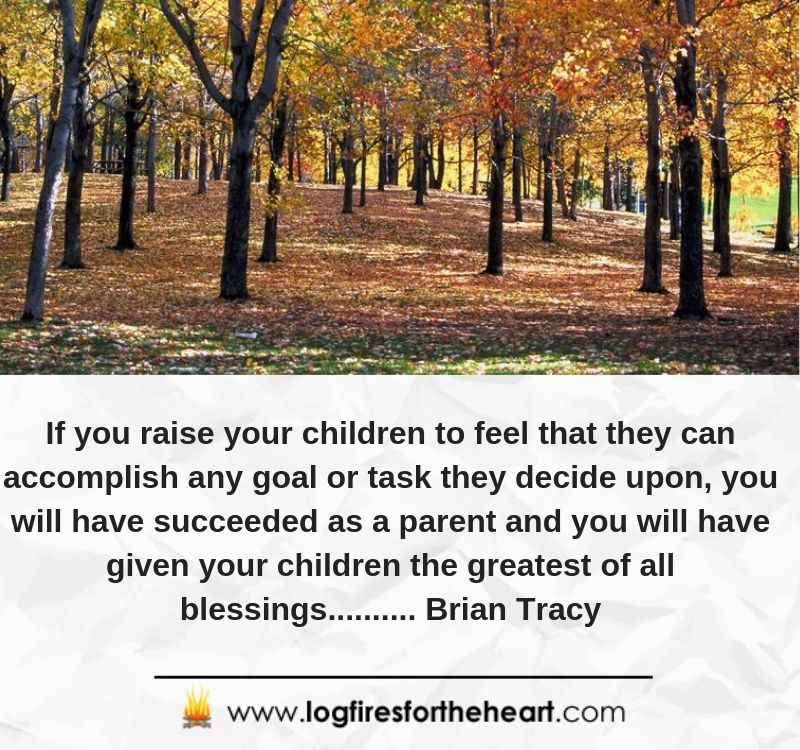 If you raise your children to feel that they can accomplish any goal or task they decide upon, you will have succeeded as a parent and you will have given your children the greatest of all blessings.......... Brian Tracy