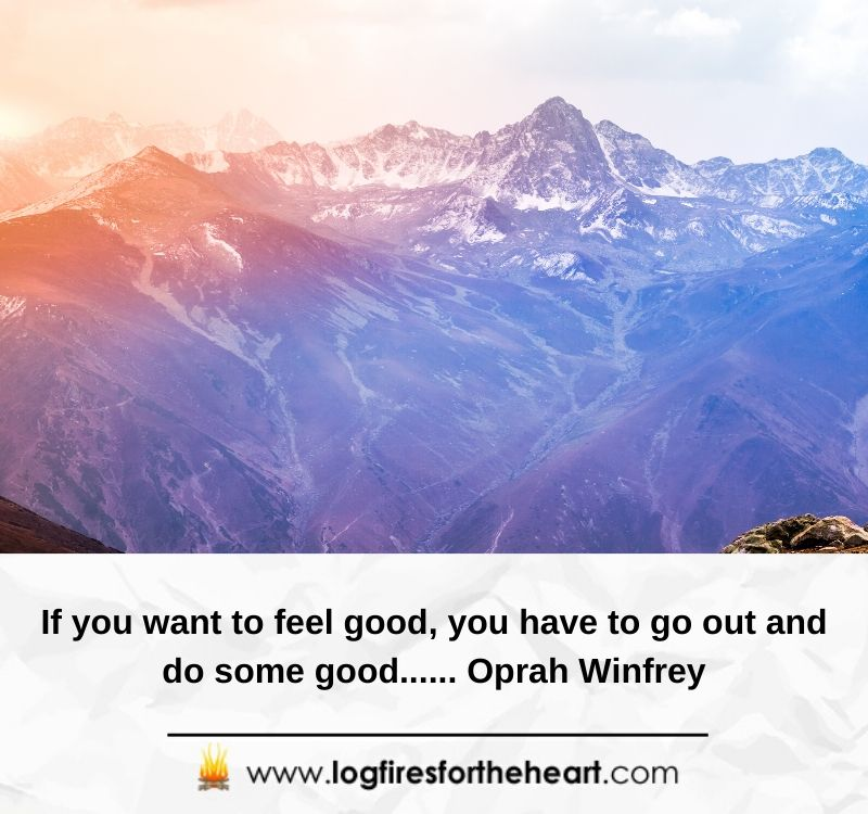 If you want to feel good, you have to go out and do some good...... Oprah Winfrey