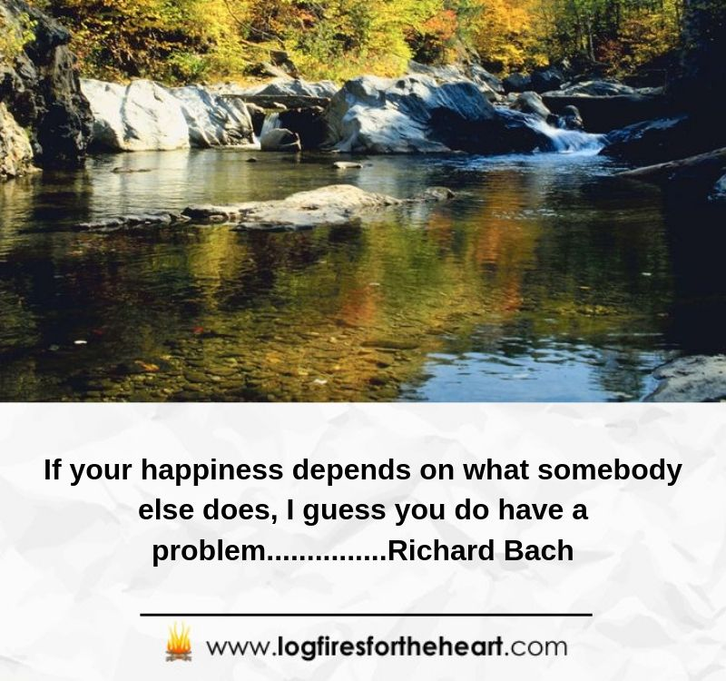 If your happiness depends on what somebody else does, I guess you do have a problem. .......................Richard Bach