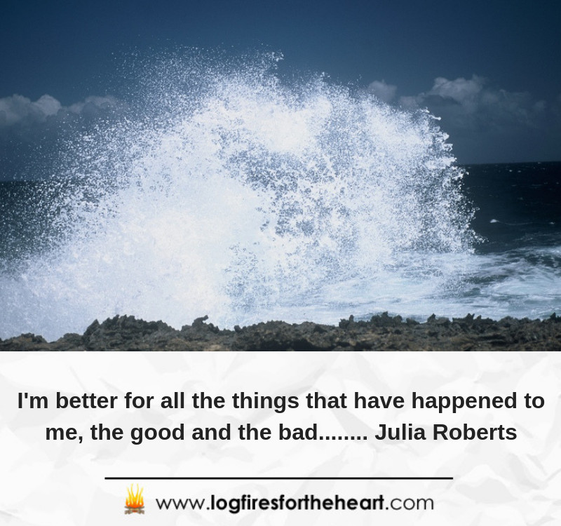 I'm better for all the things that have happened to me, the good and the bad........ Julia Roberts
