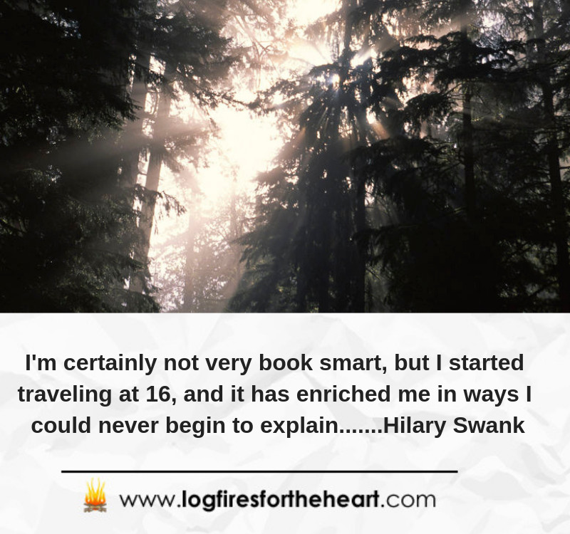 I'm certainly not very book smart, but I started traveling at 16, and it has enriched me in ways I could never begin to explain.......Hilary Swank