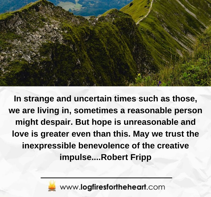 In strange and uncertain times such as those, we are living in, sometimes a reasonable person might despair. But hope is unreasonable and love is greater even than this. May we trust the inexpressible benevolence of the creative impulse...Robert Fripp