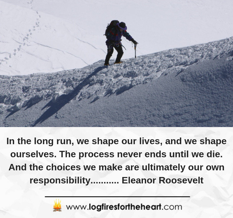 In the long run, we shape our lives, and we shape ourselves. The process never ends until we die. And the choices we make are ultimately our own responsibility........... Eleanor Roosevelt