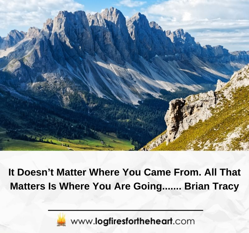 It Doesn't Matter Where You Came From. All That Matters Is Where You Are Going....... Brian Tracy