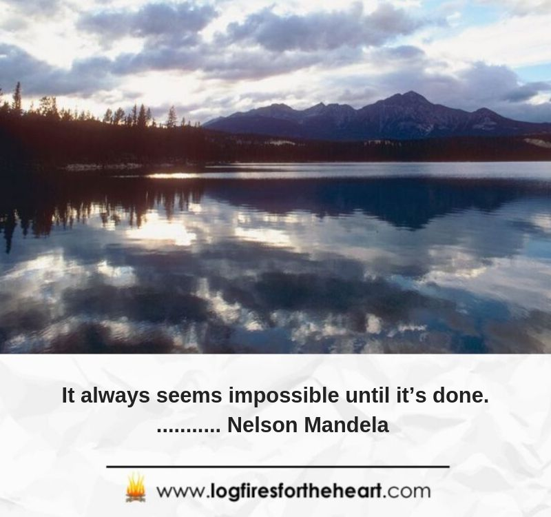 It always seems impossible until it's done............ Nelson Mandela