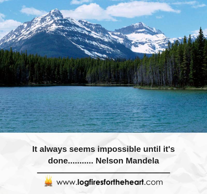 It always seems impossible until it's done........... Nelson Mandela