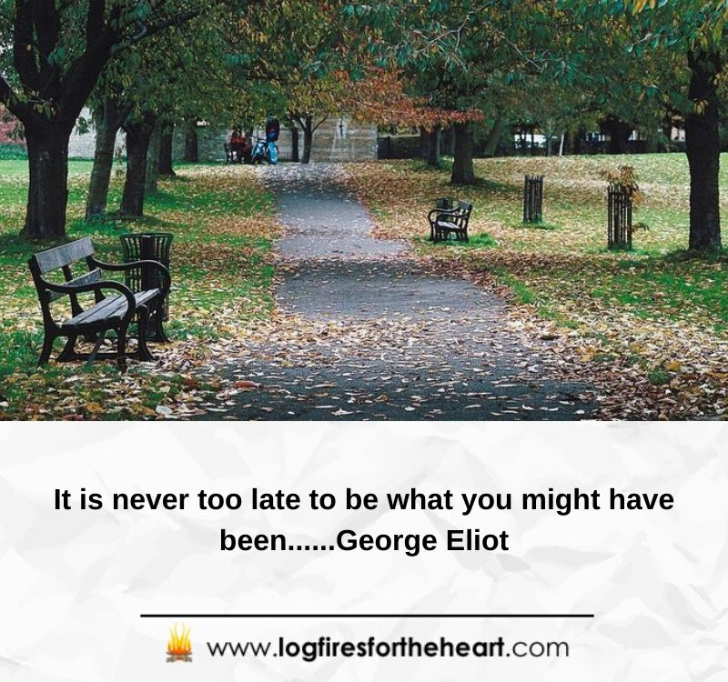 It is never too late to be what you might have been......George Eliot