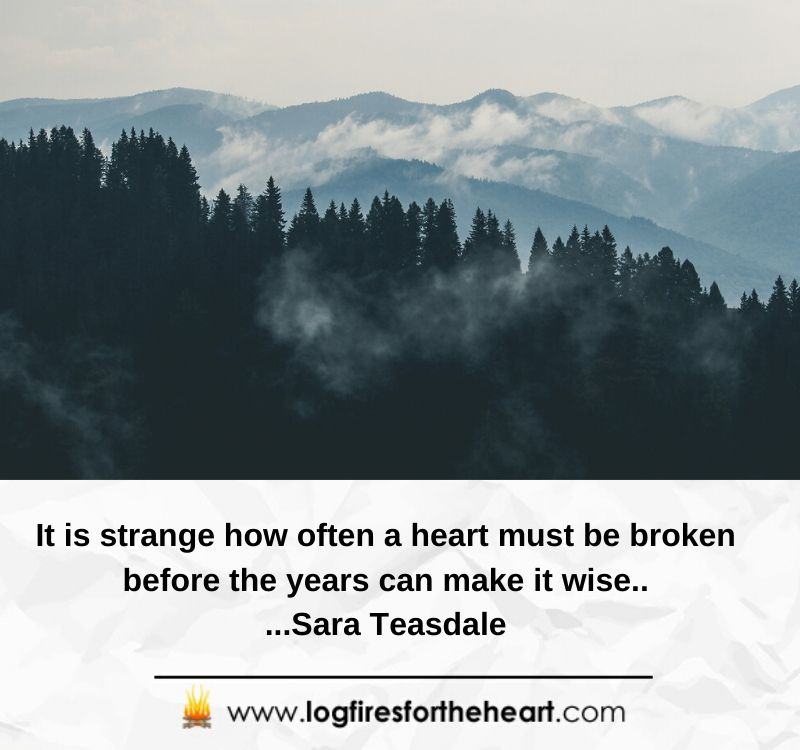 It is strange how often a heart must be broken before the years can make it wise....Sara Teasdale