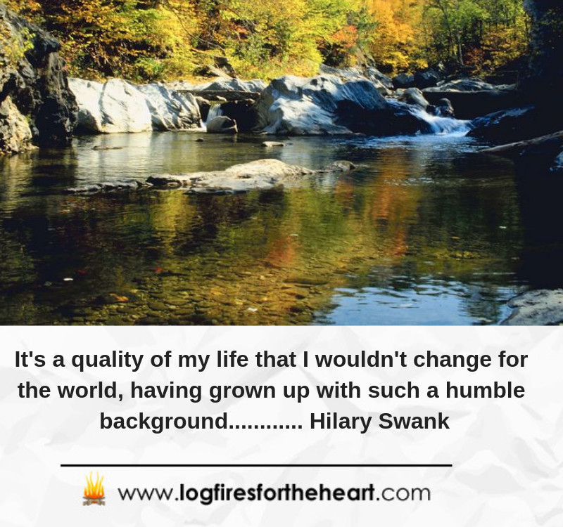 It's a quality of my life that I wouldn't change for the world, having grown up with such a humble background............ Hilary Swank
