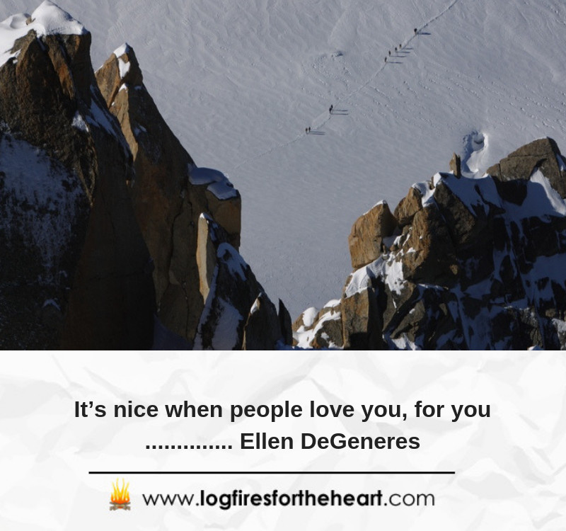 It's nice when people love you, for you.............. Ellen DeGeneres.