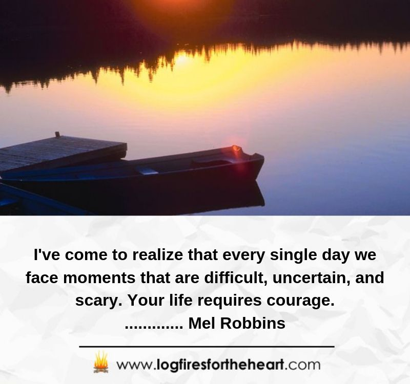 I've come to realize that every single day we face moments that are difficult, uncertain, and scary. Your life requires courage.............. Mel Robbins