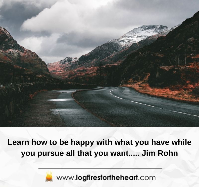 Learn how to be happy with what you have while you pursue all that you want..... Jim Rohn