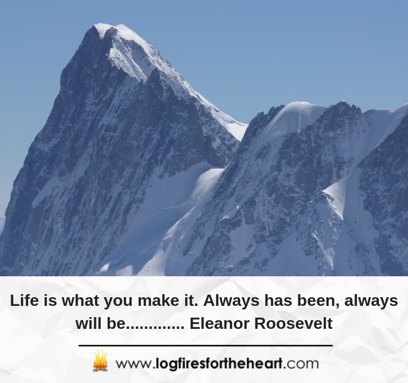 Life is what you make it. Always has been, always will be............. Eleanor Roosevelt