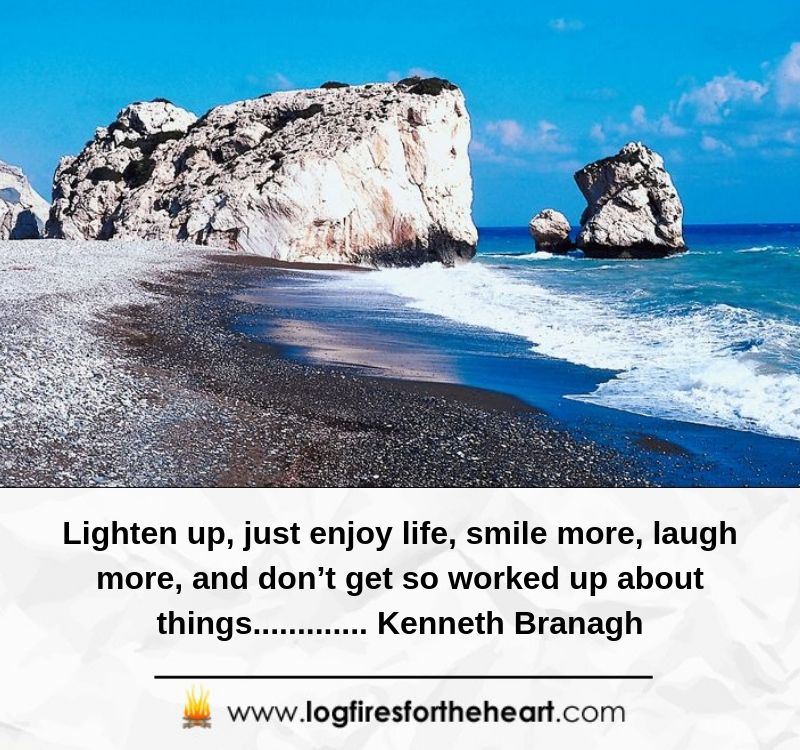 Lighten up, just enjoy life, smile more, laugh more, and don't get so worked up about things............. Kenneth Branagh