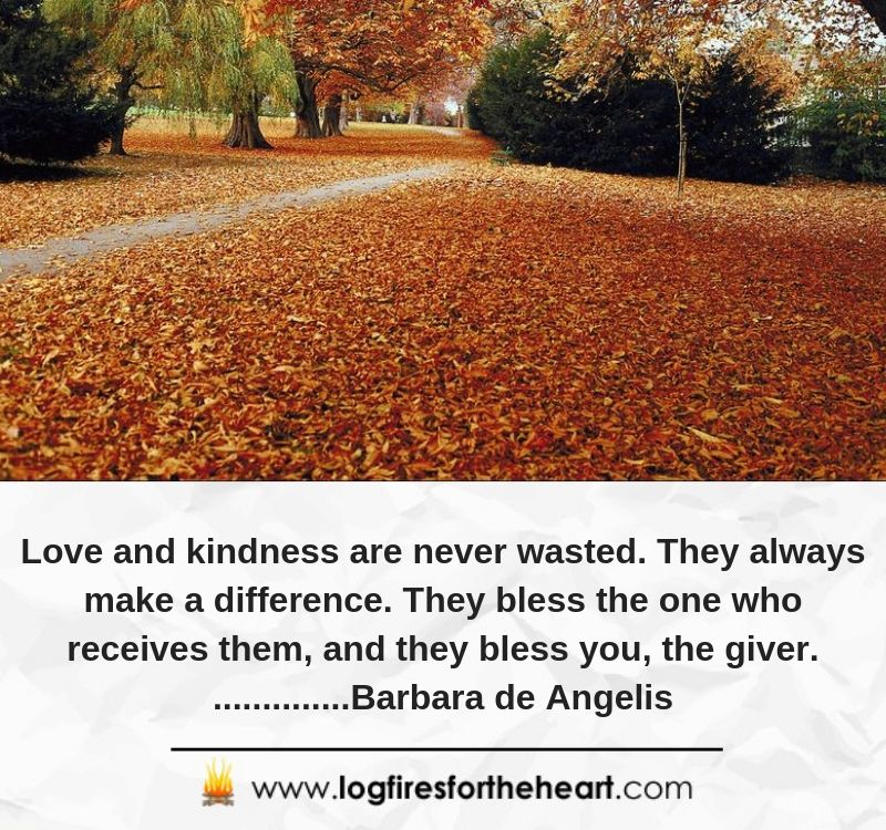 Love and kindness are never wasted. They always make a difference. They bless the one who receives them, and they bless you, the giver. ..............Barbara de Angelis