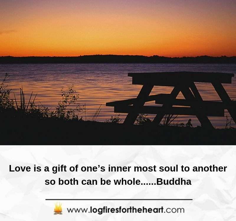 Love is a gift of one's innermost soul to another so both can be whole......Buddha
