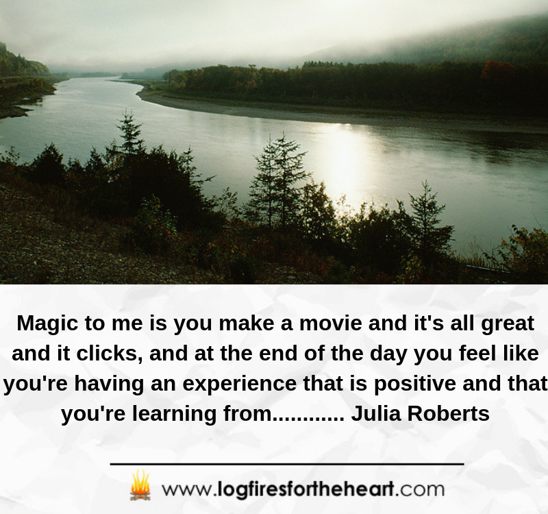 Magic to me is you make a movie and it's all great and it clicks, and at the end of the day you feel like you're having an experience that is positive and that you're learning from............ Julia Roberts