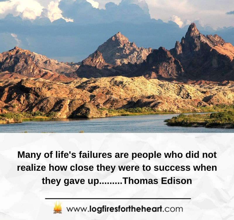 Many of life's failures are people who did not realize how close they were to success when they gave up.........Thomas Edison