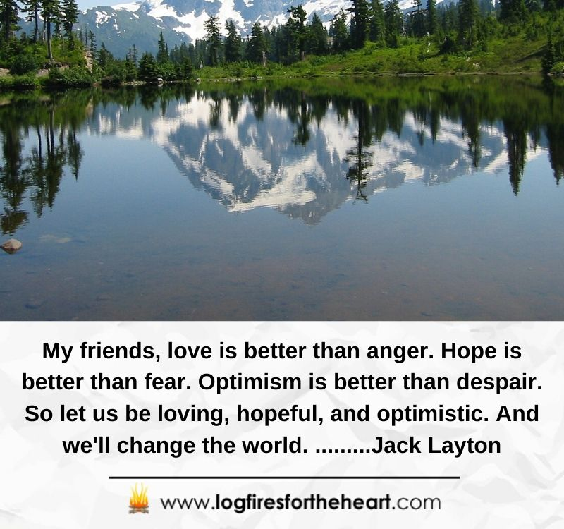 My friends, love is better than anger. Hope is better than fear. Optimism is better than despair. So let us be loving, hopeful, and optimistic. And we'll change the world. .........Jack Layton