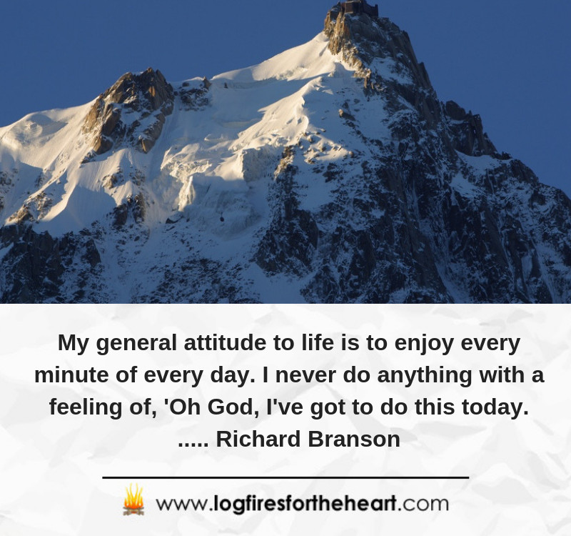 My general attitude to life is to enjoy every minute of every day. I never do anything with a feeling of - Oh God, I've got to do this today...... Richard Branson
