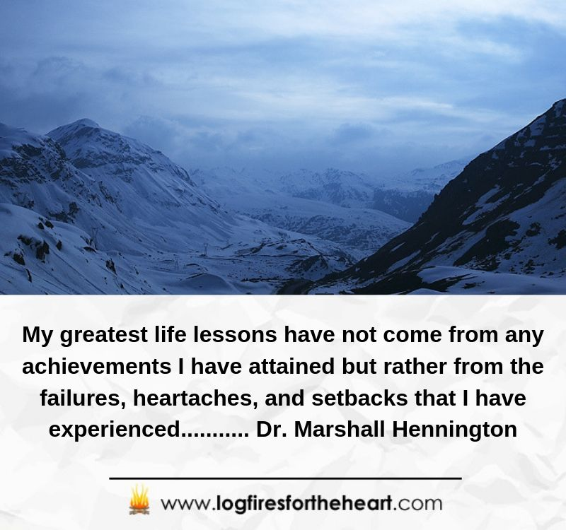 My greatest life lessons have not come from any achievements I have attained but rather from the failures, heartaches, and setbacks that I have experienced........... Dr. Marshall Hennington