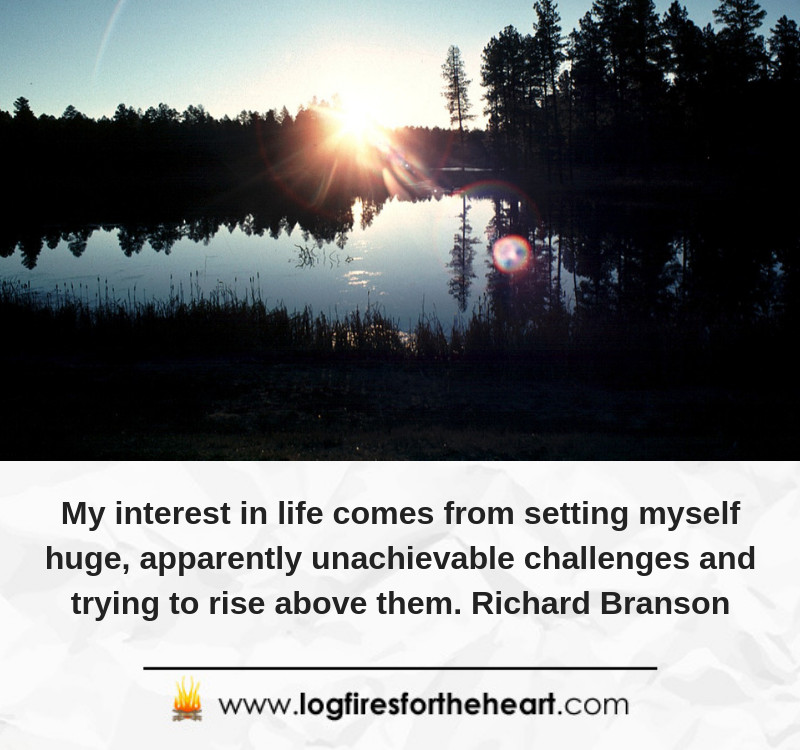 My interest in life comes from setting myself huge, apparently unachievable challenges and trying to rise above them. Richard Branson