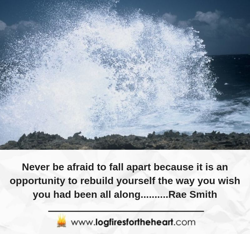 Never be afraid to fall apart because it is an opportunity to rebuild yourself the way you wish you had been all along..........Rae Smith