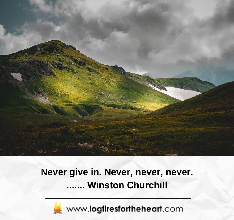 Never give in. Never, never, never........ Winston Churchill