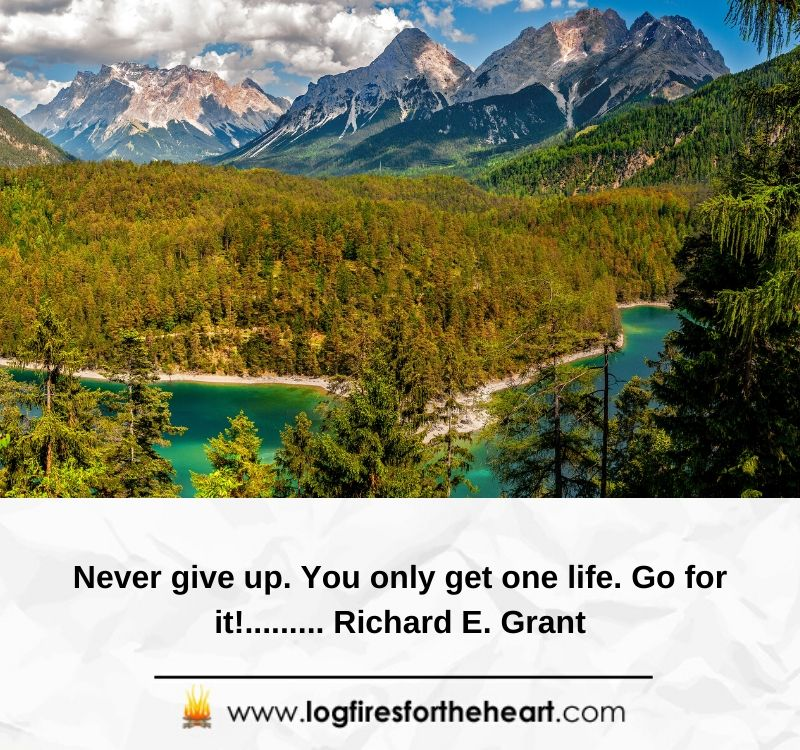 Never give up. You only get one life. Go for it!......... Richard E. Grant